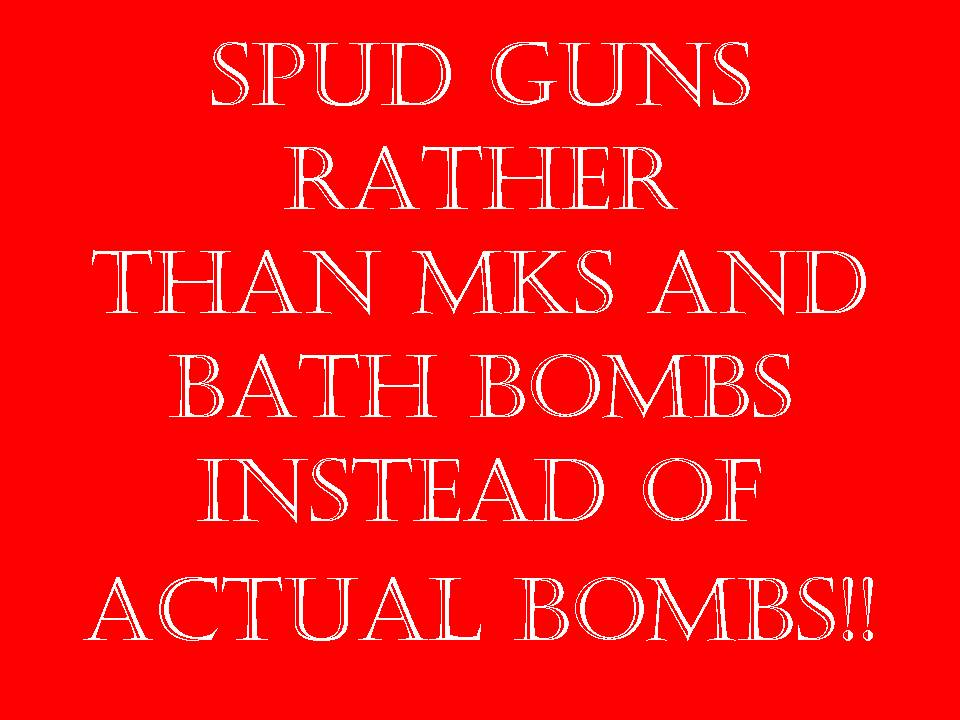 spud guns rather than MKs and bath bombs instead of actual bombs