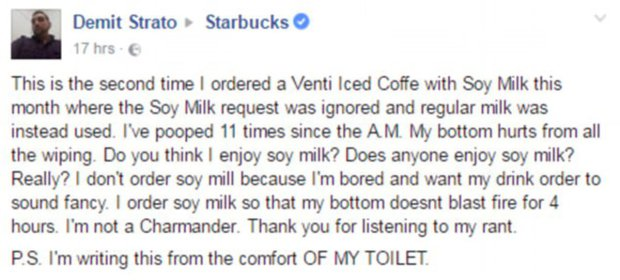 Starbucks customer complains coffee made him poo 11 times 'I have pooped 11 times': Starbucks customer with a lactose intolerance leaves the internet in hysterics with his VERY candid complaint after a barista accidentally added milk to his drink Starbucks customer Demit Strato, from New York, NY, has a lactose intolerance Claimed he ordered a drink with soy milk but was given one with regular milk Posted a very candid complaint about the effects of the mix-up on Facebook Photo credit: Demit Strato/ Facebook